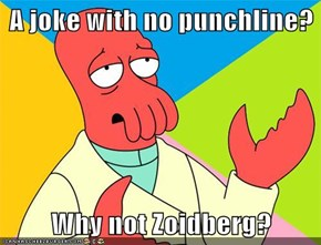 A joke with no punchline?  Why not Zoidberg?