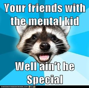Your friends with the mental kid  Well ain't he Special