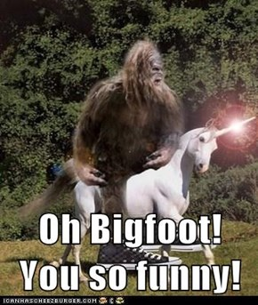 Oh Bigfoot! You so funny!