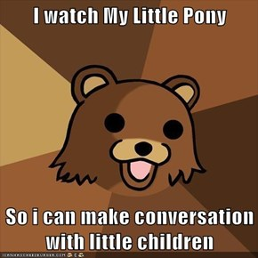 I watch My Little Pony  So i can make conversation with little children