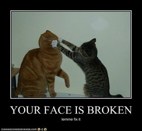 YOUR FACE IS BROKEN