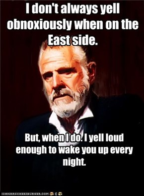 I don't always yell obnoxiously when on the East side.
