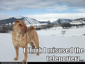 I think I misused the teleporterz...