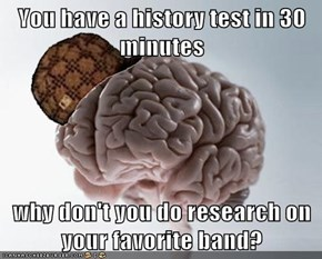 You have a history test in 30 minutes  why don't you do research on your favorite band?