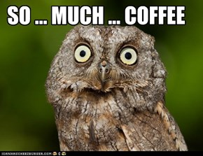 SO ... MUCH ... COFFEE