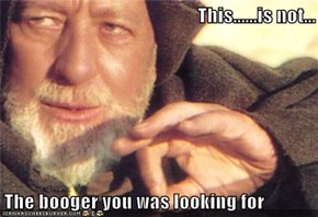 This......is not...  The booger you was looking for
