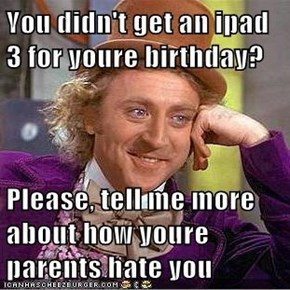 You didn't get an ipad 3 for youre birthday?  Please, tell me more about how youre parents hate you