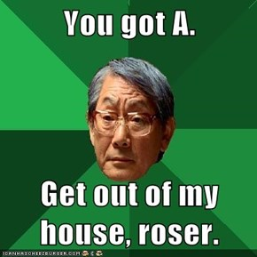 You got A.  Get out of my house, roser.