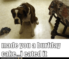 made you a burfday cake...i eated it