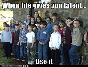 When life gives you talent...  Use it