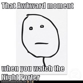 That Awkward moment  when you watch the Night Porter