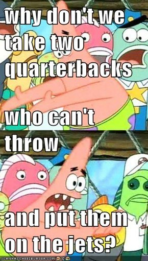 why don't we take two quarterbacks who can't throw and put them on the jets?