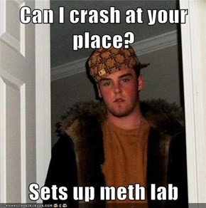 Can I crash at your place?  Sets up meth lab