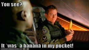 You see?  It *was* a banana in my pocket!