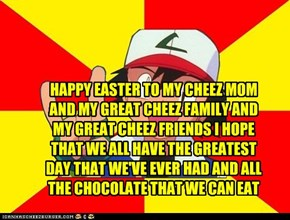 HAPPY EASTER TO MY CHEEZ MOM AND MY GREAT CHEEZ FAMILY AND MY GREAT CHEEZ FRIENDS I HOPE THAT WE ALL HAVE THE GREATEST DAY THAT WE'VE EVER HAD AND ALL THE CHOCOLATE THAT WE CAN EAT