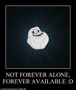 NOT FOREVER ALONE, FOREVER AVAILABLE :D