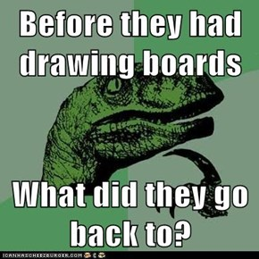 Philosoraptor: Especially the Guy Inventing the Drawing Board