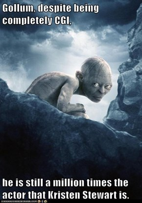 Gollum, despite being completely CGI,  he is still a million times the actor that Kristen Stewart is.