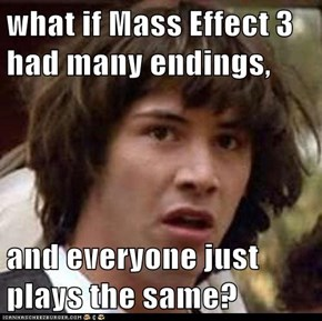 what if Mass Effect 3 had many endings,  and everyone just plays the same?