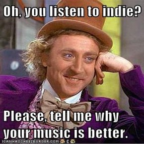 Oh, you listen to indie?  Please, tell me why your music is better.