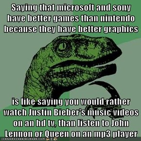 Saying that microsoft and sony have better games than nintendo because they have better graphics   is like saying you would rather watch Justin Bieber's music videos on an hd tv, than listen to John Lennon or Queen on an mp3 player
