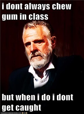 i dont always chew gum in class  but when i do i dont get caught