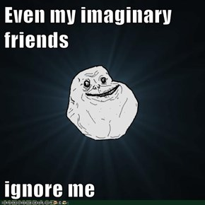 Even my imaginary friends  ignore me