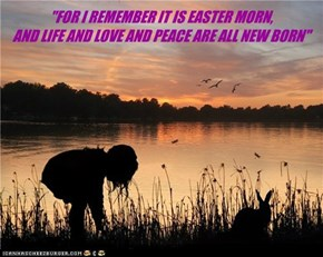 """FOR I REMEMBER IT IS EASTER MORN,  AND LIFE AND LOVE AND PEACE ARE ALL NEW BORN"""