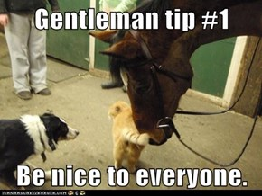 Gentleman tip #1  Be nice to everyone.