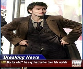 Breaking News - Doctor who?. he sayz hez bettor then teh worldz