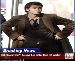 Breaking News - Doctor who?. he sayz hez bettor then teh worldz