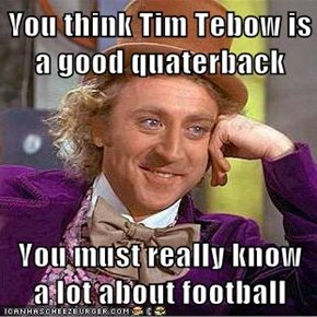 You think Tim Tebow is a good quaterback  You must really know a lot about football