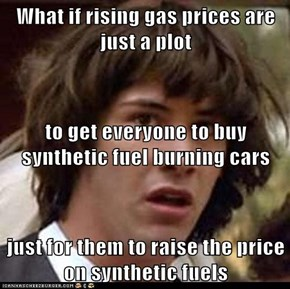 What if rising gas prices are just a plot to get everyone to buy synthetic fuel burning cars just for them to raise the price on synthetic fuels