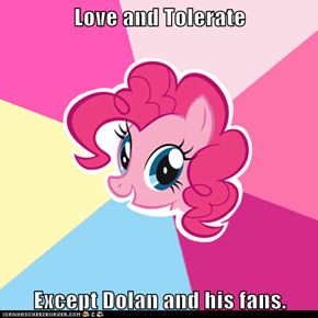 Love and Tolerate  Except Dolan and his fans.