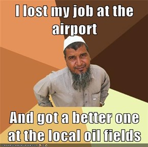 I lost my job at the airport  And got a better one at the local oil fields