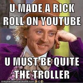 U MADE A RICK ROLL ON YOUTUBE  U MUST BE QUITE THE TROLLER