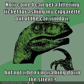 How come I can get a littering ticket for ashing my ciggarette out of the car window,  but not when i'm walking down the street?