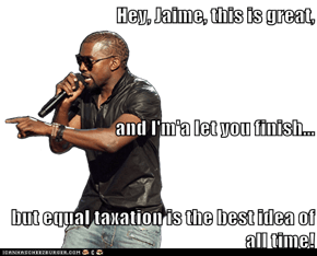 Hey, Jaime, this is great, and I'm'a let you finish... but equal taxation is the best idea of all time!