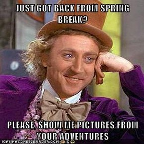 JUST GOT BACK FROM SPRING BREAK?  PLEASE, SHOW ME PICTURES FROM YOUR ADVENTURES