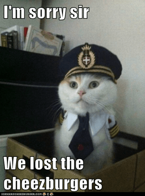 I'm sorry sir  We lost the cheezburgers