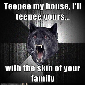 Teepee my house, I'll teepee yours...  with the skin of your family