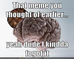 That meme you thought of earlier...  yeah dude I kindda fogot it