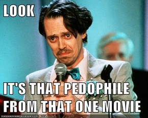 LOOK  IT'S THAT PEDOPHILE FROM THAT ONE MOVIE