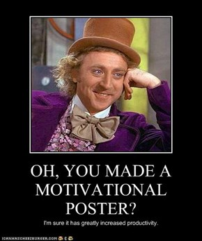 OH, YOU MADE A MOTIVATIONAL POSTER?