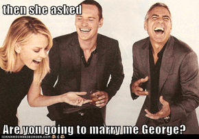 then she asked  Are you going to marry me George?