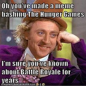 Oh you've made a meme bashing The Hunger Games  I'm sure you've known about Battle Royale for years