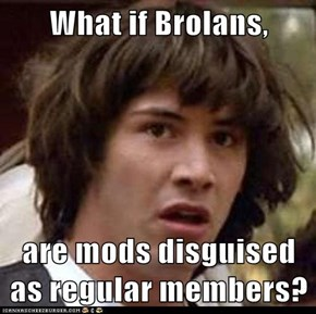 What if Brolans,  are mods disguised as regular members?