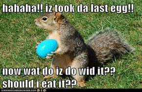 hahaha!! iz took da last egg!!  now wat do iz do wid it?? should i eat it??