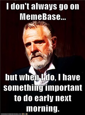 I don't always go on MemeBase...  but when I do, I have something important to do early next morning.