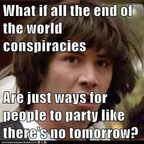What if all the end of the world conspiracies  Are just ways for people to party like there's no tomorrow?